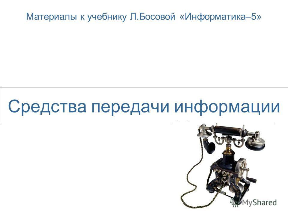 Средства передачи информации Материалы к учебнику Л.Босовой «Информатика–5»