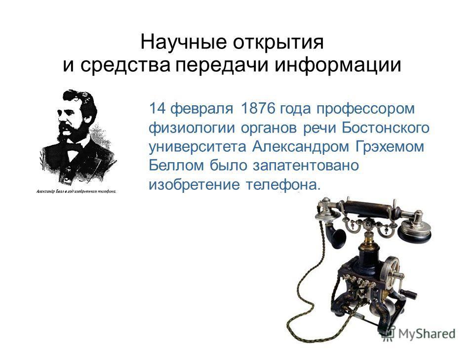 Научные открытия и средства передачи информации 14 февраля 1876 года профессором физиологии органов речи Бостонского университета Александром Грэхемом Беллом было запатентовано изобретение телефона.
