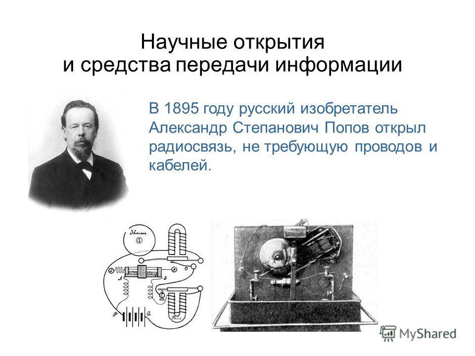 Научные открытия и средства передачи информации В 1895 году русский изобретатель Александр Степанович Попов открыл радиосвязь, не требующую проводов и кабелей.