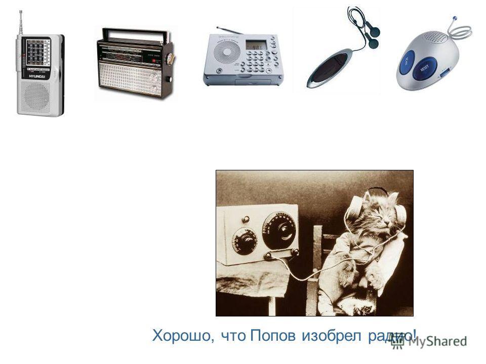 Хорошо, что Попов изобрел радио!