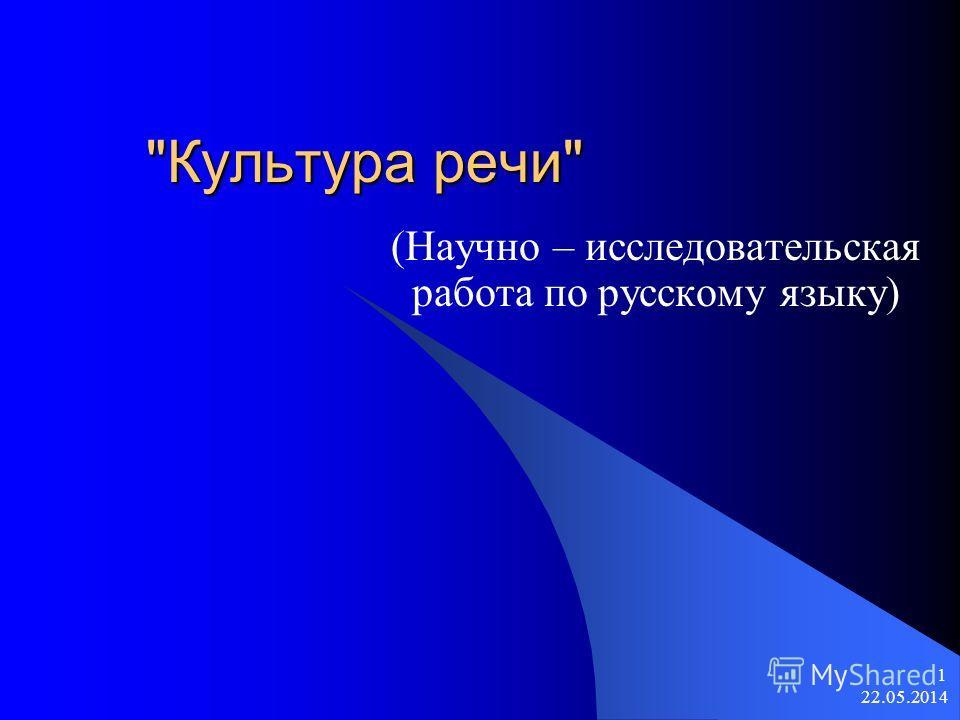 22.05.2014 1 Культура речи (Научно – исследовательская работа по русскому языку)