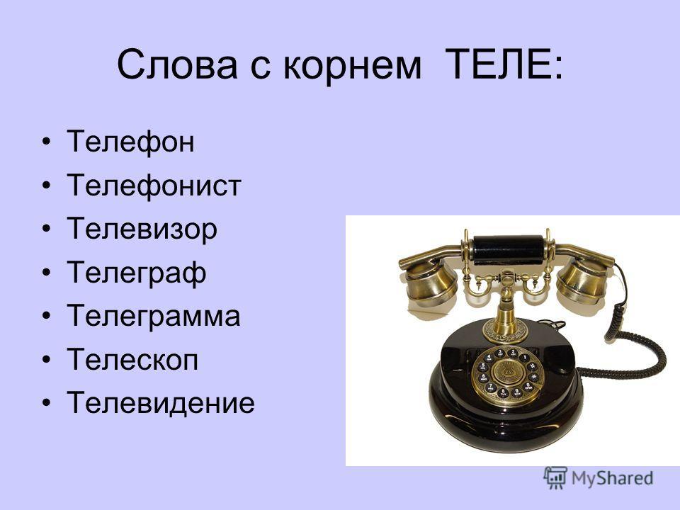 Слова с корнем ТЕЛЕ: Телефон Телефонист Телевизор Телеграф Телеграмма Телескоп Телевидение