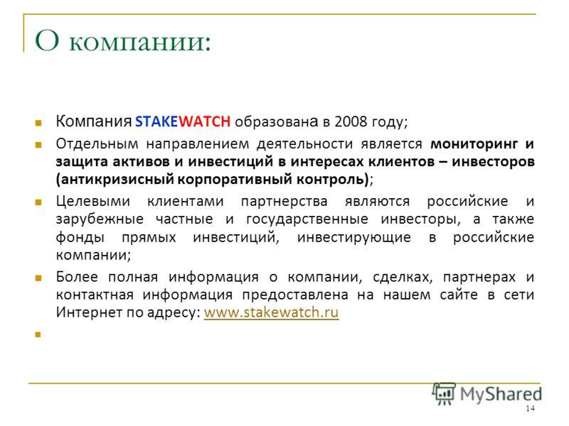 14 О компании: Компания STAKEWATCH образован а в 2008 году; Отдельным направлением деятельности является мониторинг и защита активов и инвестиций в интересах клиентов – инвесторов (антикризисный корпоративный контроль); Целевыми клиентами партнерства
