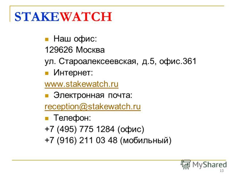 15 STAKEWATCH Наш офис: 129626 Москва ул. Староалексеевская, д.5, офис.361 Интернет: www.stakewatch.ru Электронная почта: reception@stakewatch.ru Телефон: +7 (495) 775 1284 (офис) +7 (916) 211 03 48 (мобильный)