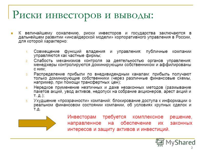 3 Риски инвесторов и выводы: К величайшему сожалению, риски инвесторов и государства заключаются в дальнейшем развитии «инсайдерской модели» корпоративного управления в России, для которой характерно: 1. Совмещение функций владения и управления: публ