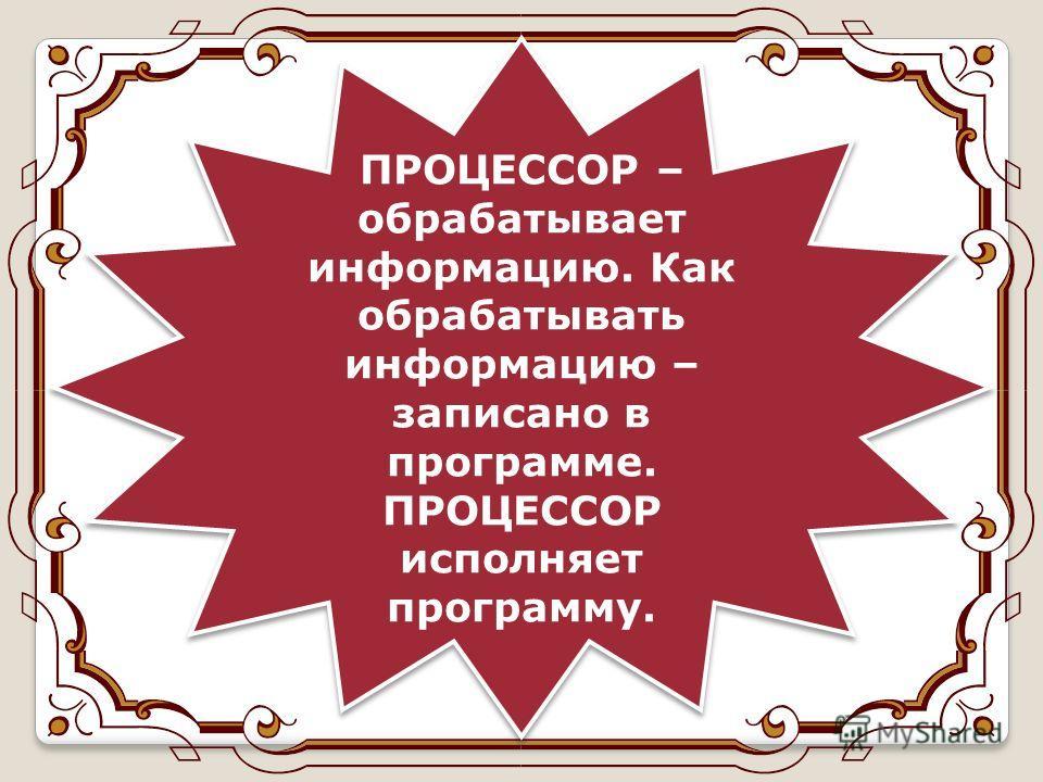 ПРОЦЕССОР – обрабатывает информацию. Как обрабатывать информацию – записано в программе. ПРОЦЕССОР исполняет программу.