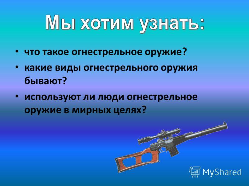 что такое огнестрельное оружие? какие виды огнестрельного оружия бывают? используют ли люди огнестрельное оружие в мирных целях?