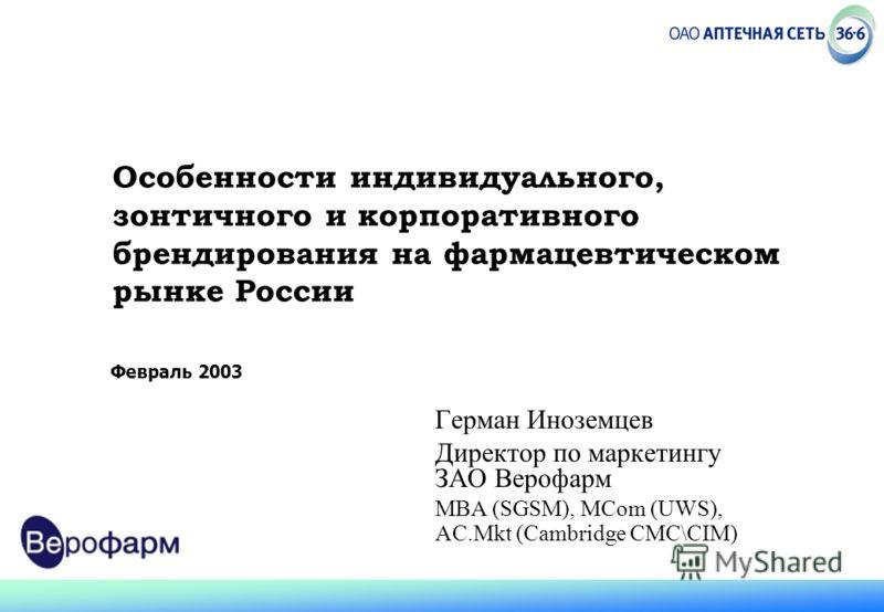 Февраль 2003 Особенности индивидуального, зонтичного и корпоративного брендирования на фармацевтическом рынке России Герман Иноземцев Директор по маркетингу ЗАО Верофарм MBA (SGSM), MCom (UWS), AC.Mkt (Cambridge CMC\CIM)