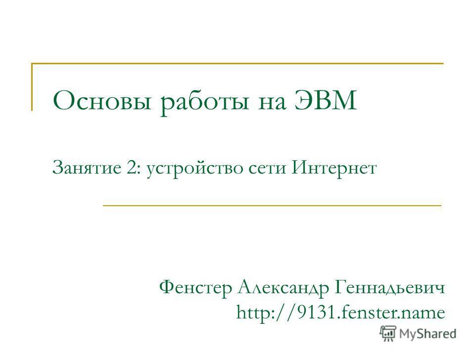 Основы работы на ЭВМ Занятие 2: устройство сети Интернет Фенстер Александр Геннадьевич http://9131.fenster.name