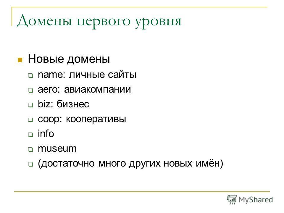 Домены первого уровня Новые домены name: личные сайты aero: авиакомпании biz: бизнес coop: кооперативы info museum (достаточно много других новых имён)