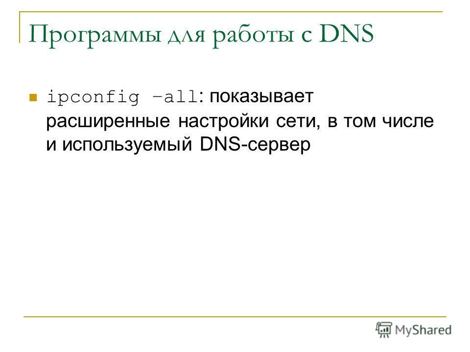 Программы для работы с DNS ipconfig –all : показывает расширенные настройки сети, в том числе и используемый DNS-сервер