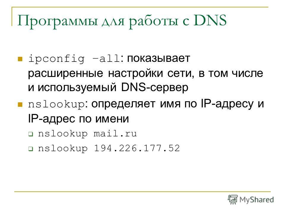 Программы для работы с DNS ipconfig –all : показывает расширенные настройки сети, в том числе и используемый DNS-сервер nslookup : определяет имя по IP-адресу и IP-адрес по имени nslookup mail.ru nslookup 194.226.177.52