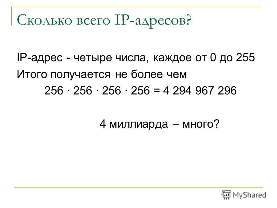 Сколько всего IP-адресов? IP-адрес - четыре числа, каждое от 0 до 255 Итого получается не более чем 256 · 256 · 256 · 256 = 4 294 967 296 4 миллиарда – много?