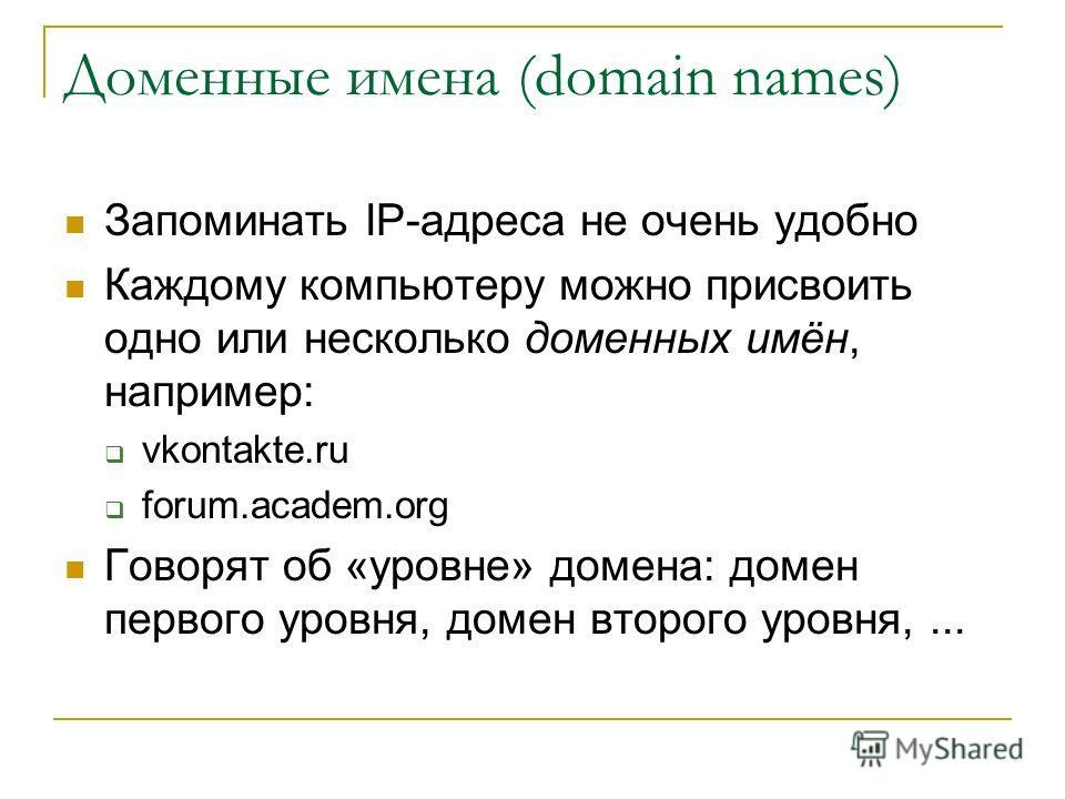 Доменные имена (domain names) Запоминать IP-адреса не очень удобно Каждому компьютеру можно присвоить одно или несколько доменных имён, например: vkontakte.ru forum.academ.org Говорят об «уровне» домена: домен первого уровня, домен второго уровня,...