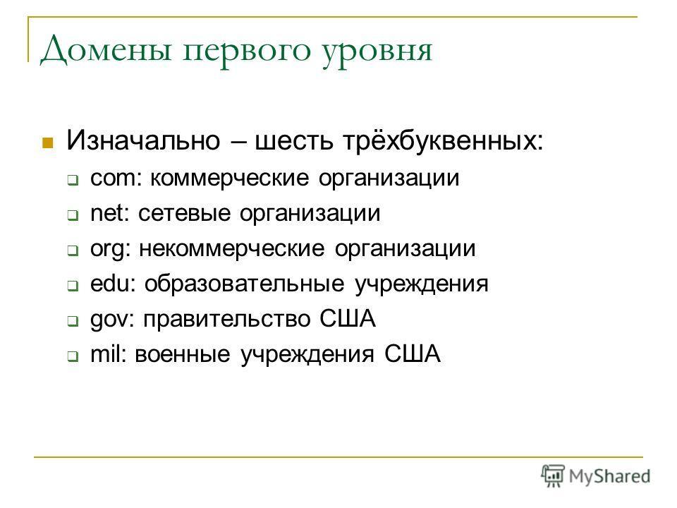 Домены первого уровня Изначально – шесть трёхбуквенных: com: коммерческие организации net: сетевые организации org: некоммерческие организации edu: образовательные учреждения gov: правительство США mil: военные учреждения США