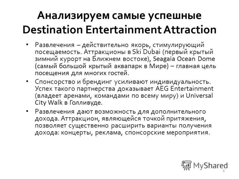 Анализируем самые успешные Destination Entertainment Attraction Развлечения – действительно якорь, стимулирующий посещаемость. Аттракционы в Ski Dubai (первый крытый зимний курорт на Ближнем востоке), Seagaia Ocean Dome (самый большой крытый аквапарк