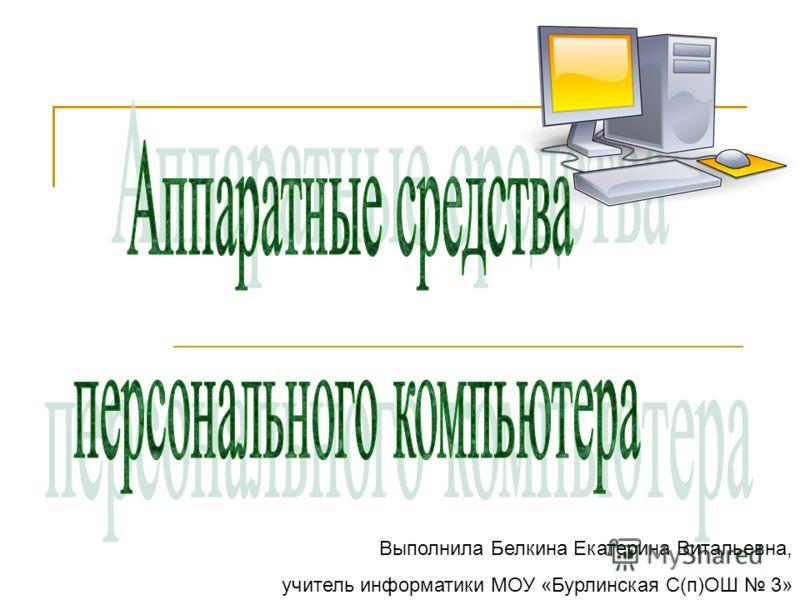 Выполнила Белкина Екатерина Витальевна, учитель информатики МОУ «Бурлинская С(п)ОШ 3»