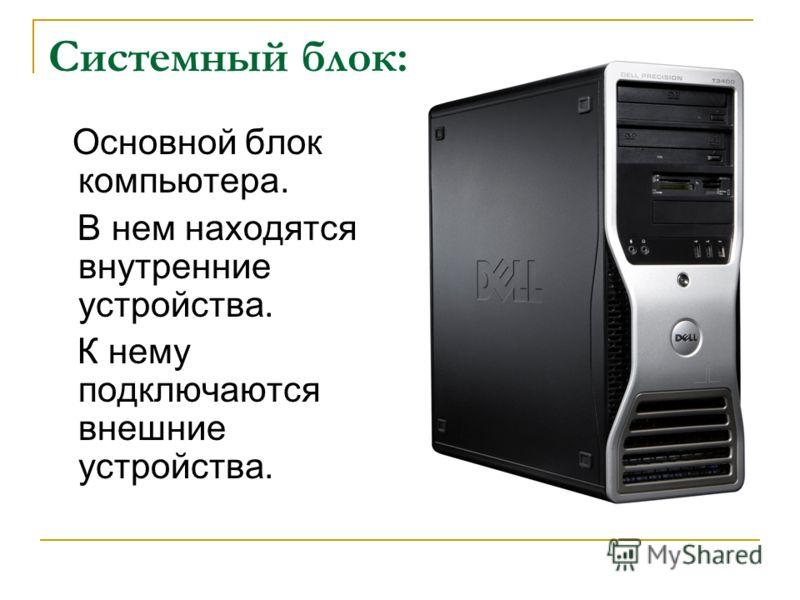 Основной блок компьютера. В нем находятся внутренние устройства. К нему подключаются внешние устройства. Системный блок: