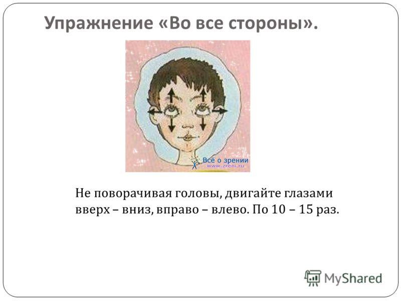 Упражнение « Во все стороны ». Не поворачивая головы, двигайте глазами вверх – вниз, вправо – влево. По 10 – 15 раз.