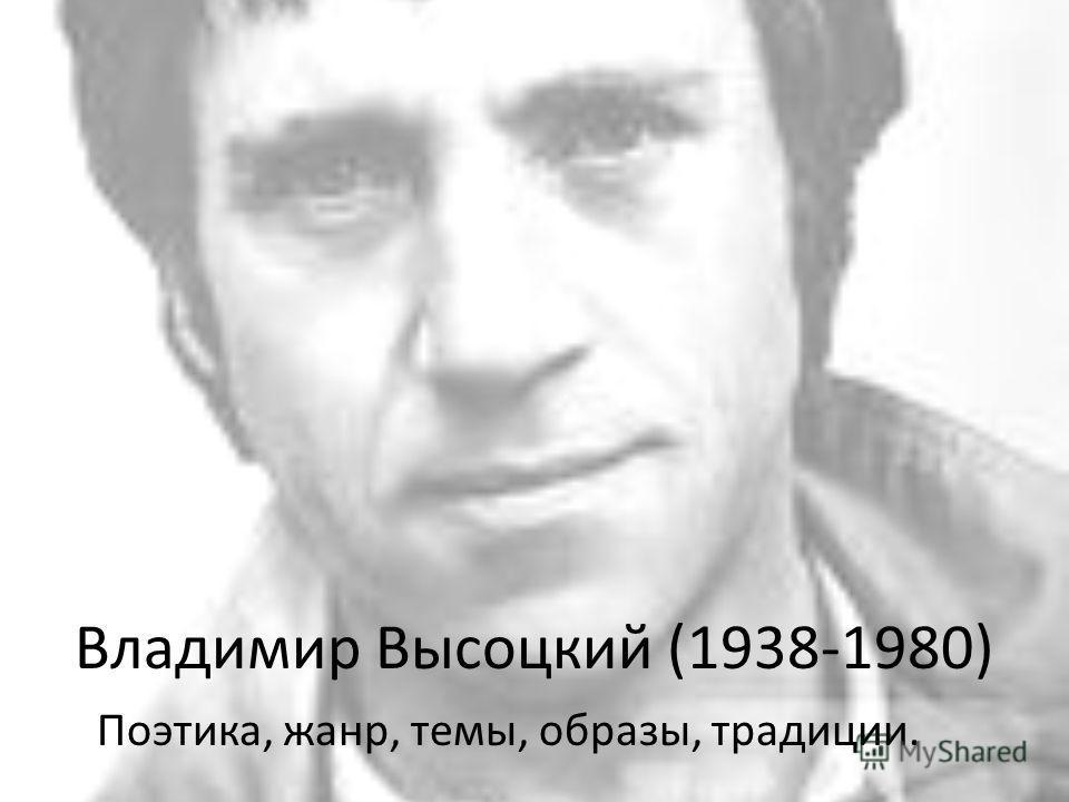 Владимир Высоцкий (1938-1980) Поэтика, жанр, темы, образы, традиции.