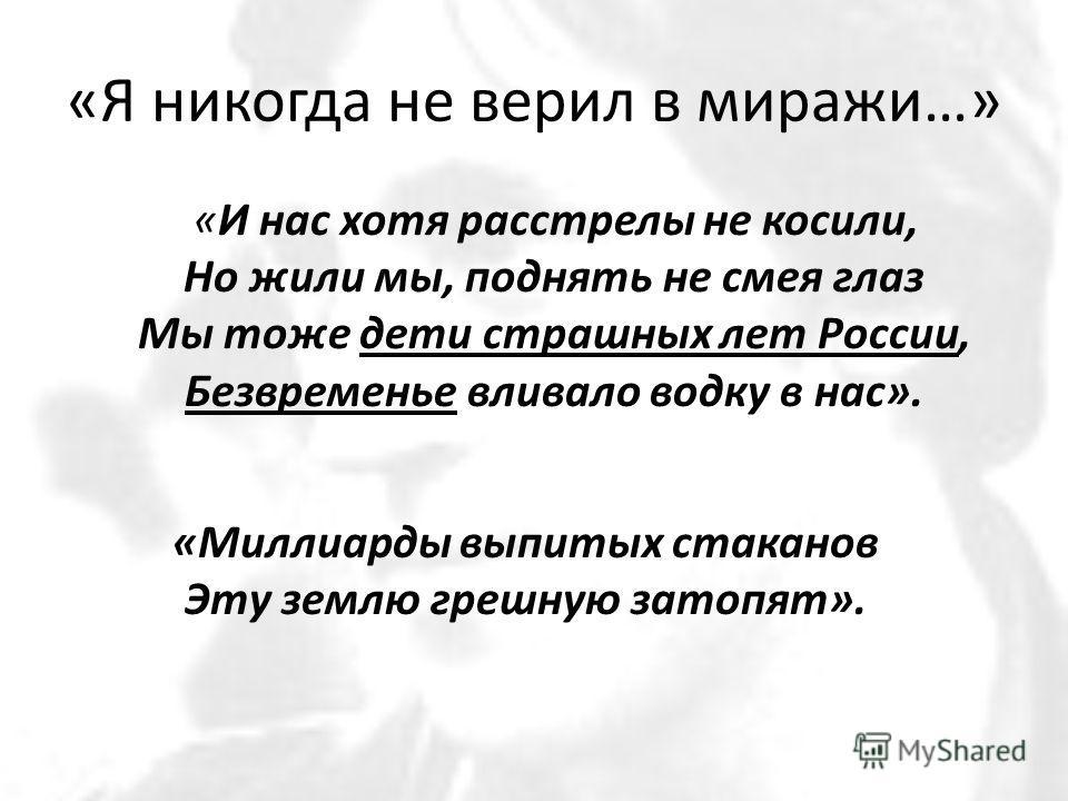 «Я никогда не верил в миражи…» «И нас хотя расстрелы не косили, Но жили мы, поднять не смея глаз Мы тоже дети страшных лет России, Безвременье вливало водку в нас». «Миллиарды выпитых стаканов Эту землю грешную затопят».