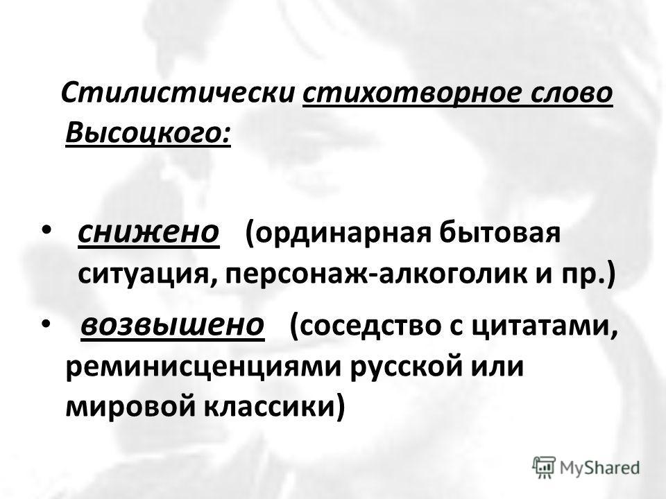 Стилистически стихотворное слово Высоцкого: снижено (ординарная бытовая ситуация, персонаж-алкоголик и пр.) возвышено (соседство с цитатами, реминисценциями русской или мировой классики)