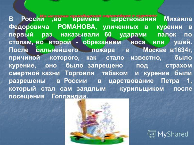 В России,во времена царствования Михаила Федоровича РОМАНОВА, уличенных в курении в первый раз наказывали 60 ударами палок по стопам, во второй - обрезанием носа или ушей. После сильнейшего пожара в Москве в1634г, причиной которого, как стало известн
