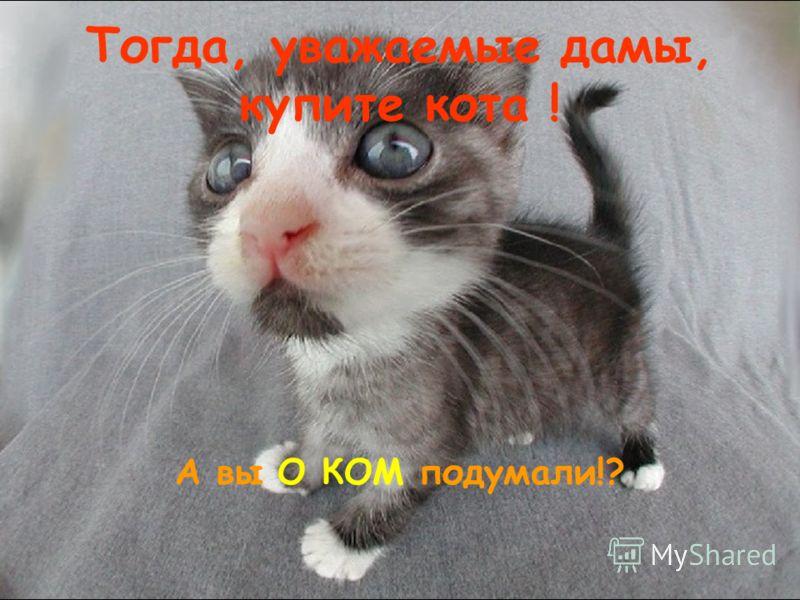 Тогда, уважаемые дамы, купите кота ! А вы О КОМ подумали!?