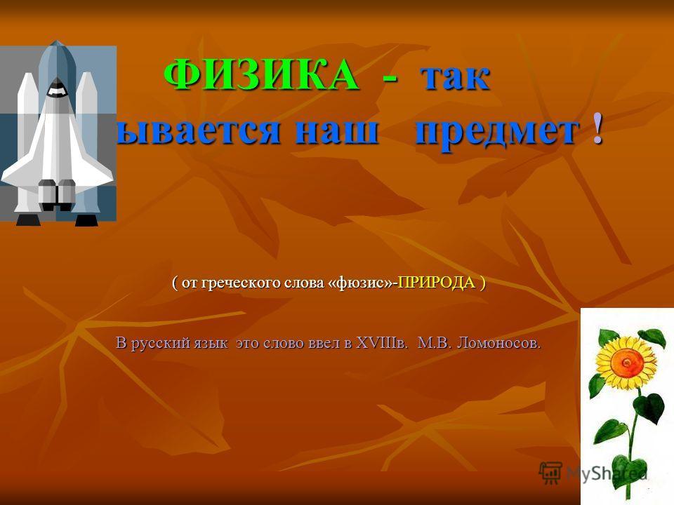 ФИЗИКА - так называется наш предмет ! ( от греческого слова «фюзис»-ПРИРОДА ) В русский язык это слово ввел в ХVIIIв. М.В. Ломоносов.