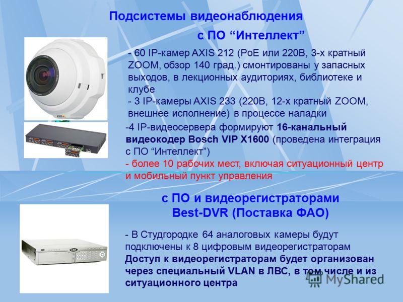 Подсистемы видеонаблюдения - 60 IP-камер AXIS 212 (PoE или 220В, 3-х кратный ZOOM, обзор 140 град.) смонтированы у запасных выходов, в лекционных аудиториях, библиотеке и клубе - 3 IP-камеры AXIS 233 (220В, 12-х кратный ZOOM, внешнее исполнение) в пр