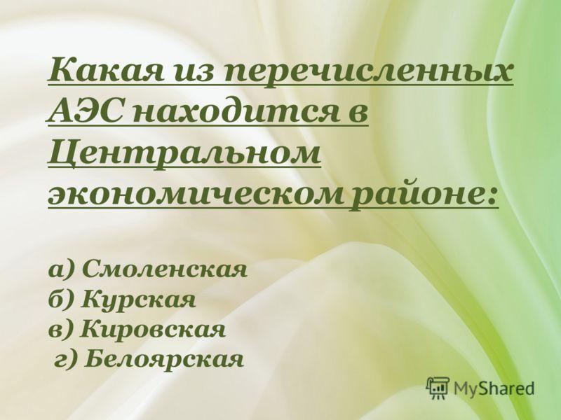 Какая из перечисленных АЭС находится в Центральном экономическом районе: а) Смоленская б) Курская в) Кировская г) Белоярская