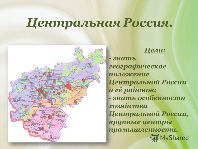 Центральная Россия. Цели: - знать географическое положение Центральной России и её районов; - знать особенности хозяйства Центральной России, крупные центры промышленности.
