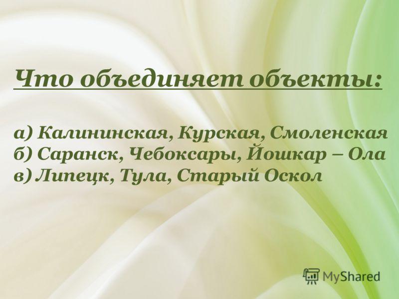 Что объединяет объекты: а) Калининская, Курская, Смоленская б) Саранск, Чебоксары, Йошкар – Ола в) Липецк, Тула, Старый Оскол