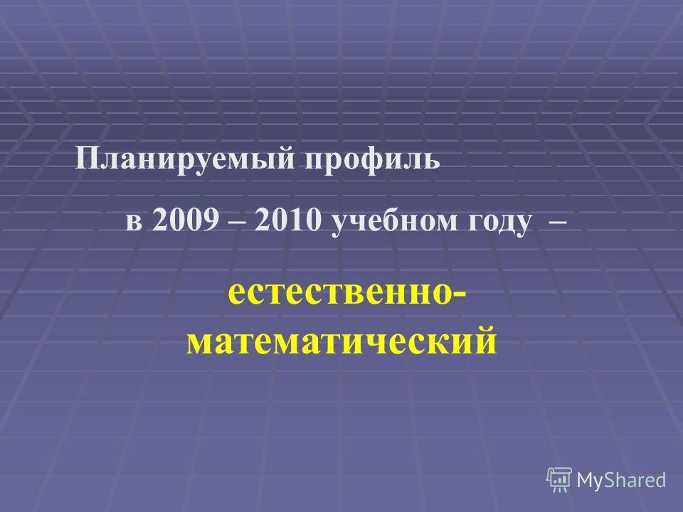 Планируемый профиль в 2009 – 2010 учебном году – естественно- математический