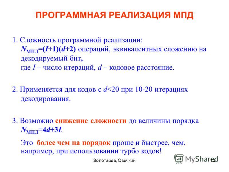 Золотарёв, Овечкин13 1. Сложность программной реализации: N МПД =(I+1)(d+2) операций, эквивалентных сложению на декодируемый бит, где I – число итераций, d – кодовое расстояние. 2. Применяется для кодов с d