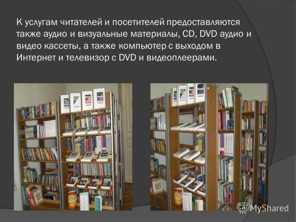 К услугам читателей и посетителей предоставляются также аудио и визуальные материалы, СD, DVD аудио и видео кассеты, а также компьютер с выходом в Интернет и телевизор с DVD и видеоплеерами.