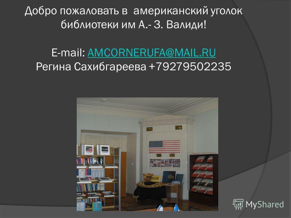 Добро пожаловать в американский уголок библиотеки им А.- З. Валиди! E-mail: AMCORNERUFA@MAIL.RU Регина Сахибгареева +79279502235AMCORNERUFA@MAIL.RU