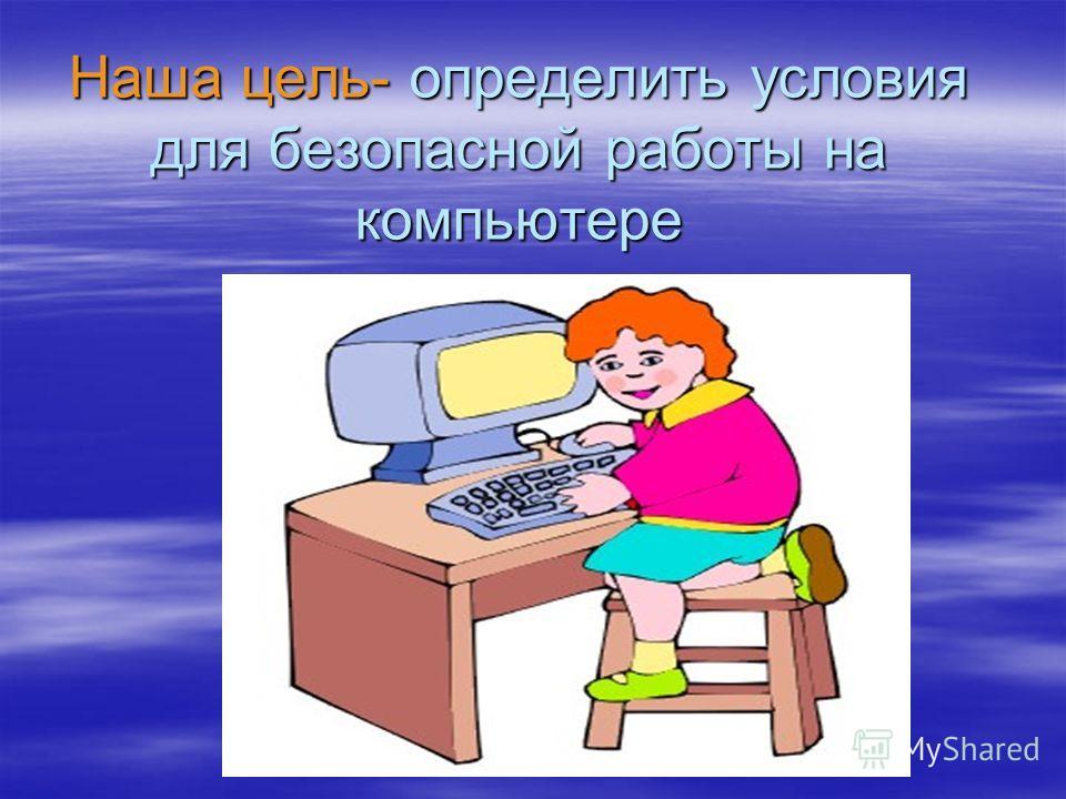 Наша цель- определить условия для безопасной работы на компьютере