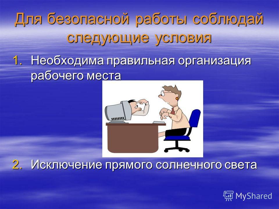 Для безопасной работы соблюдай следующие условия 1.Необходима правильная организация рабочего места 2.Исключение прямого солнечного света