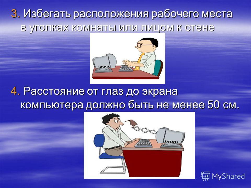3. Избегать расположения рабочего места в уголках комнаты или лицом к стене 4. Расстояние от глаз до экрана компьютера должно быть не менее 50 см.