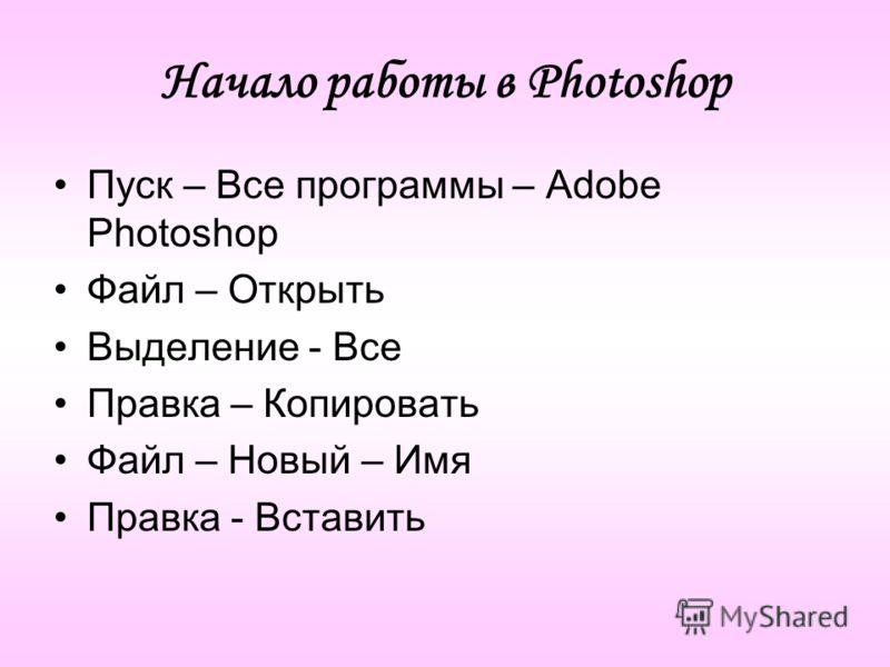 Начало работы в Photoshop Пуск – Все программы – Adobe Photoshop Файл – Открыть Выделение - Все Правка – Копировать Файл – Новый – Имя Правка - Вставить