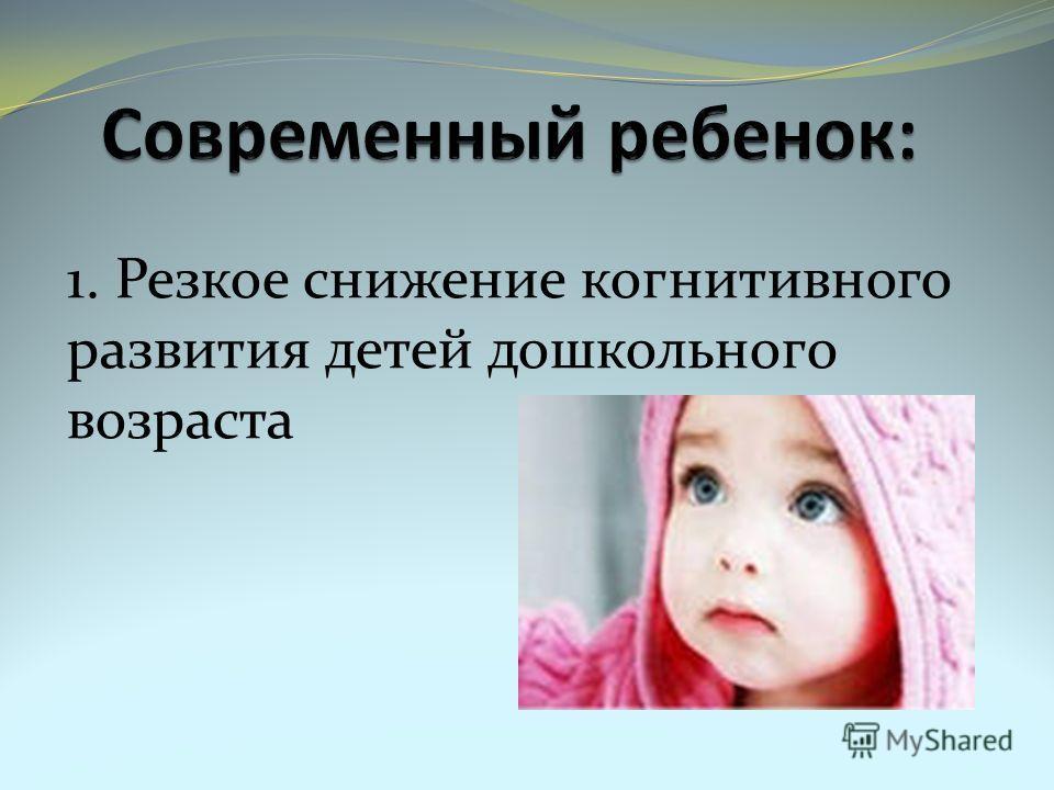 1. Резкое снижение когнитивного развития детей дошкольного возраста