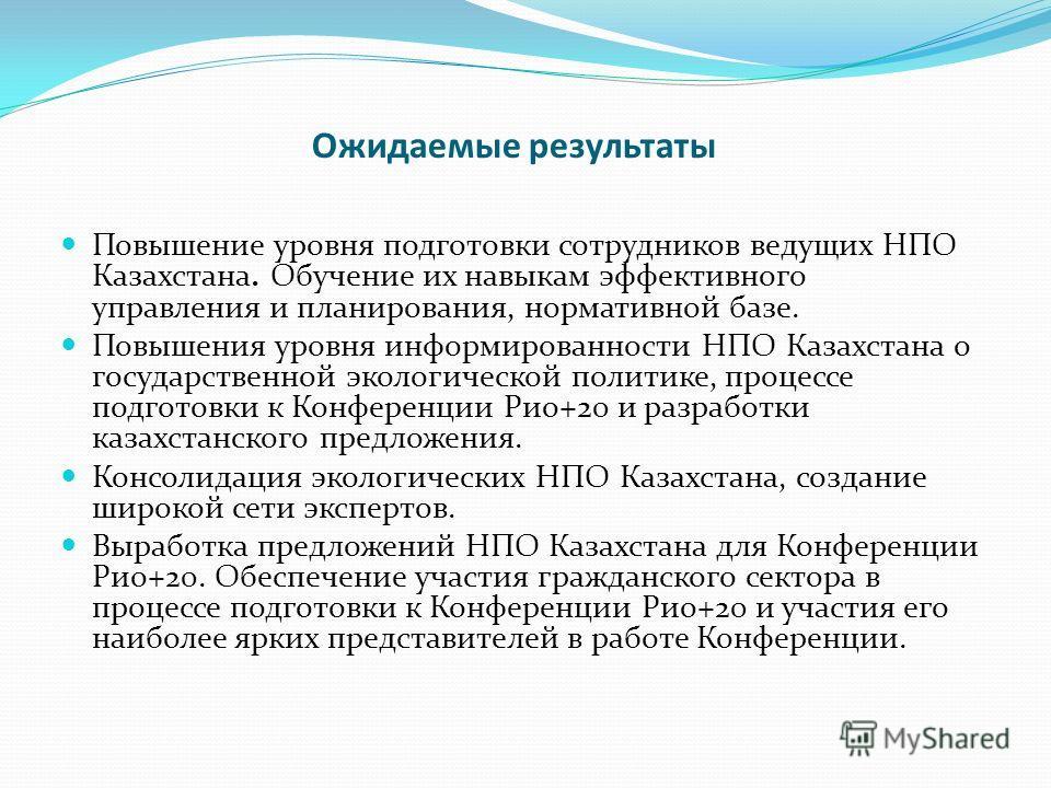 Ожидаемые результаты Повышение уровня подготовки сотрудников ведущих НПО Казахстана. Обучение их навыкам эффективного управления и планирования, нормативной базе. Повышения уровня информированности НПО Казахстана о государственной экологической полит