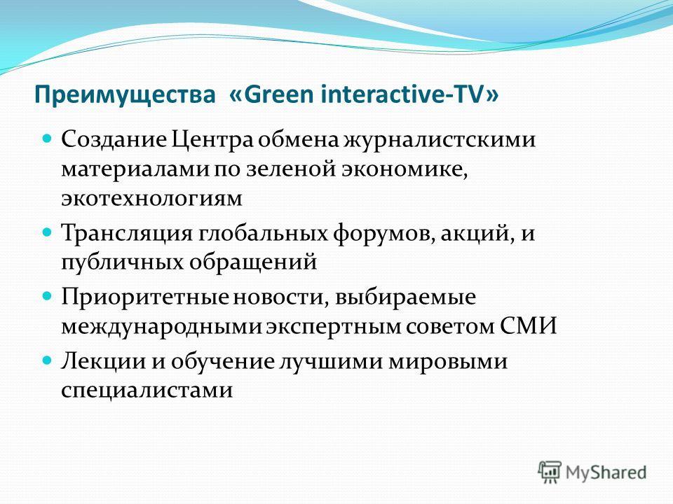 Преимущества «Green interactive-TV» Создание Центра обмена журналистскими материалами по зеленой экономике, экотехнологиям Трансляция глобальных форумов, акций, и публичных обращений Приоритетные новости, выбираемые международными экспертным советом