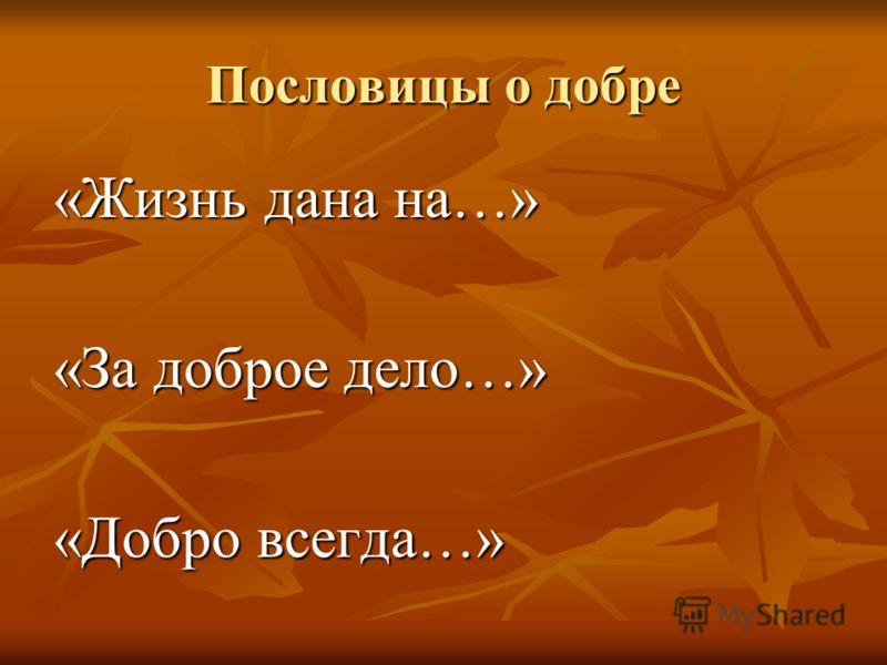 Пословицы о добре «Жизнь дана на…» «За доброе дело…» «Добро всегда…»