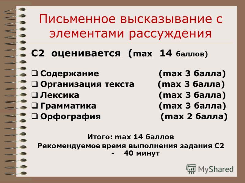 Письменное высказывание с элементами рассуждения С2 оценивается ( max 14 баллов) Содержание (max 3 балла) Организация текста (max 3 балла) Лексика (max 3 балла) Грамматика (max 3 балла) Орфография (max 2 балла) Итого: max 14 баллов Рекомендуемое врем