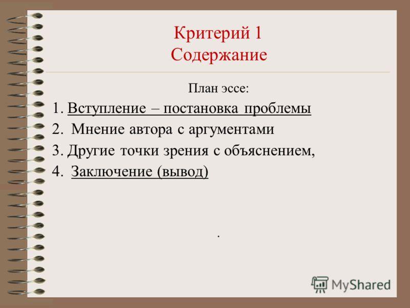 Критерий 1 Содержание План эссе: 1.Вступление – постановка проблемы 2. Мнение автора с аргументами 3.Другие точки зрения с объяснением, 4. Заключение (вывод).