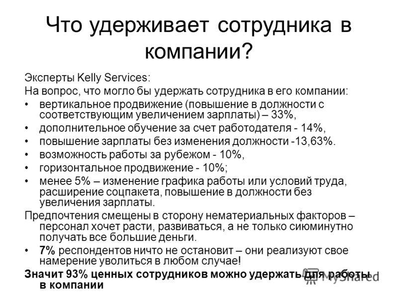 Что удерживает сотрудника в компании? Эксперты Kelly Services: На вопрос, что могло бы удержать сотрудника в его компании: вертикальное продвижение (повышение в должности с соответствующим увеличением зарплаты) – 33%, дополнительное обучение за счет