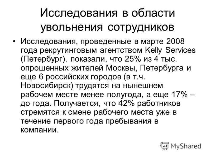 Исследования в области увольнения сотрудников Исследования, проведенные в марте 2008 года рекрутинговым агентством Kelly Services (Петербург), показали, что 25% из 4 тыс. опрошенных жителей Москвы, Петербурга и еще 6 российских городов (в т.ч. Новоси