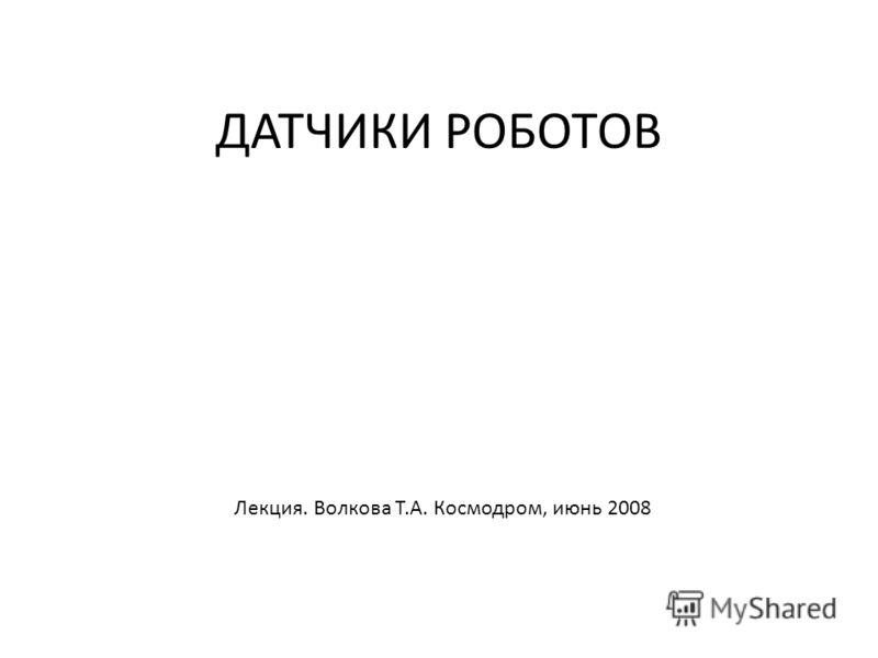 ДАТЧИКИ РОБОТОВ Лекция. Волкова Т.А. Космодром, июнь 2008